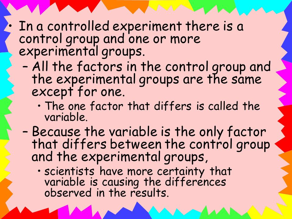 In a controlled experiment there is a control group and one or more experimental groups.