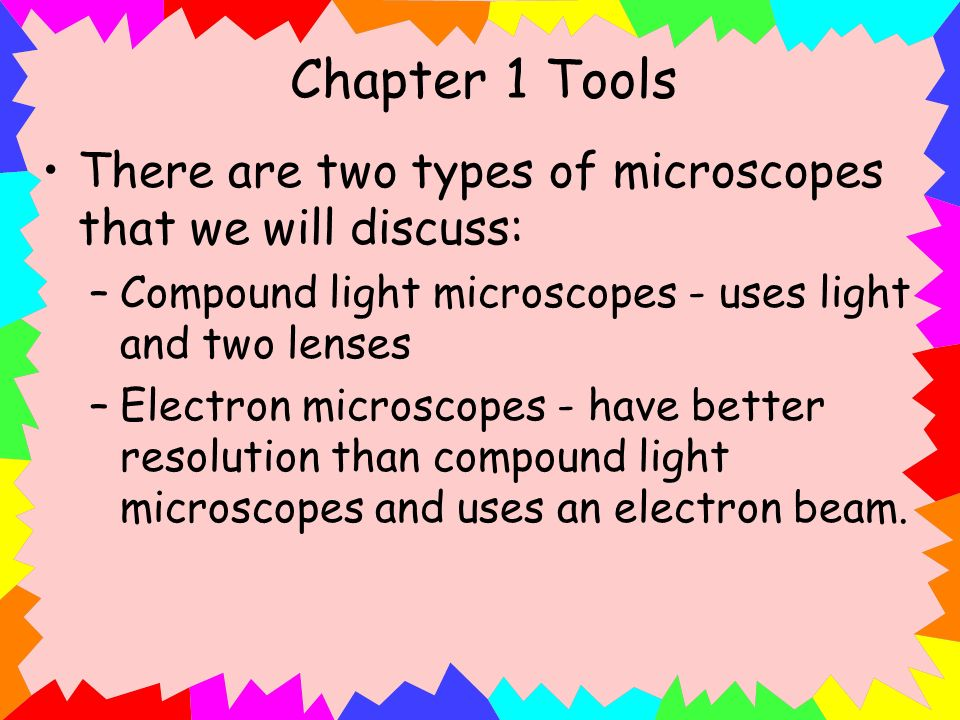 Chapter 1 Tools There are two types of microscopes that we will discuss: Compound light microscopes - uses light and two lenses.