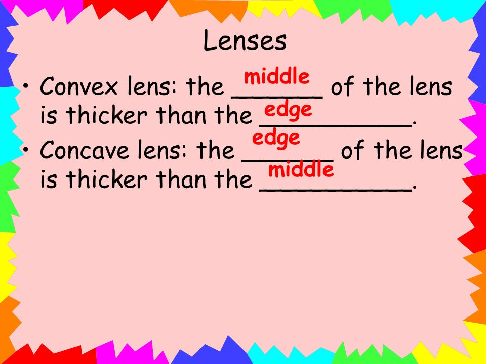 Lenses middle. Convex lens: the ______ of the lens is thicker than the __________.