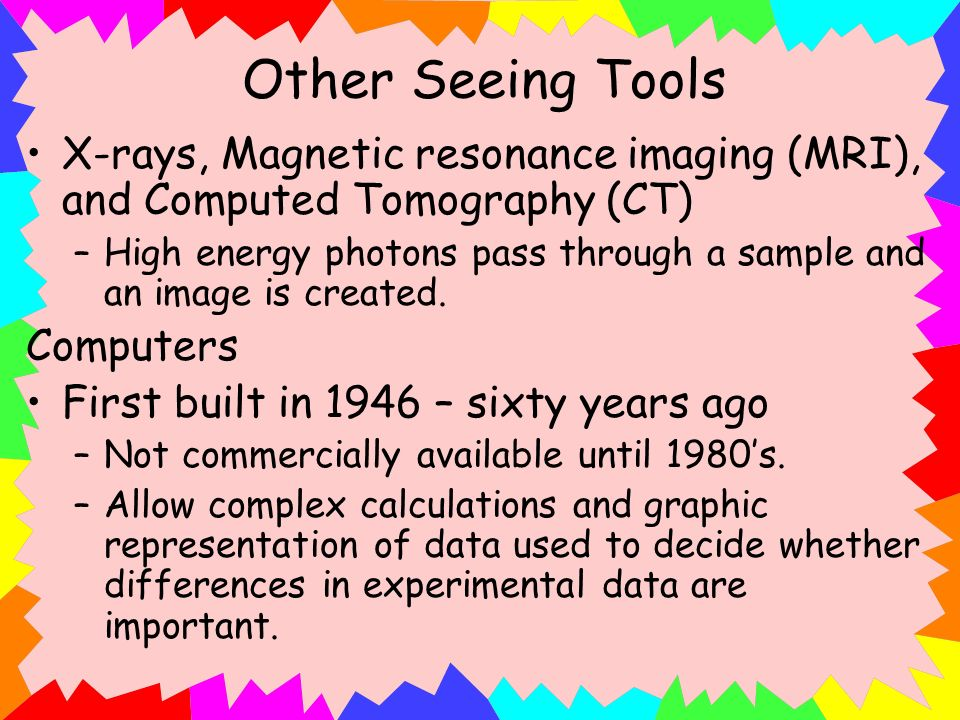 Other Seeing Tools X-rays, Magnetic resonance imaging (MRI), and Computed Tomography (CT)