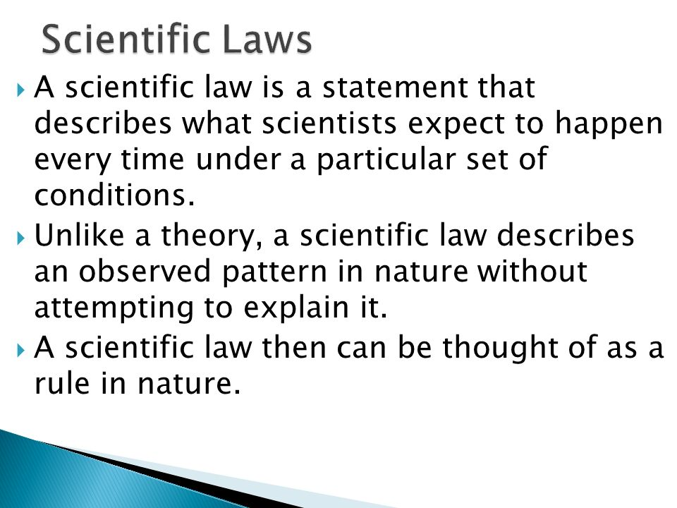 Scientific Laws A scientific law is a statement that describes what scientists expect to happen every time under a particular set of conditions.
