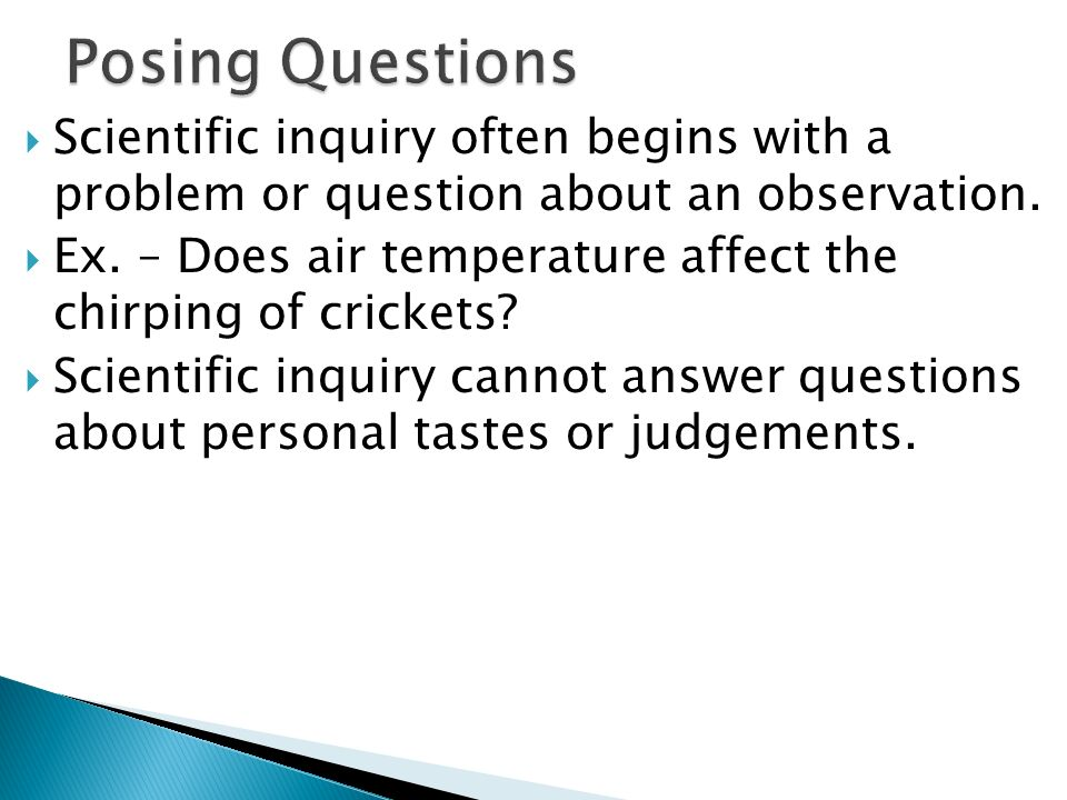 Posing Questions Scientific inquiry often begins with a problem or question about an observation.
