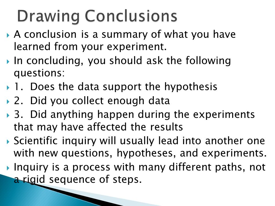 Drawing Conclusions A conclusion is a summary of what you have learned from your experiment.