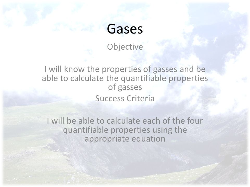 Gases Objective. I will know the properties of gasses and be able to calculate the quantifiable properties of gasses.