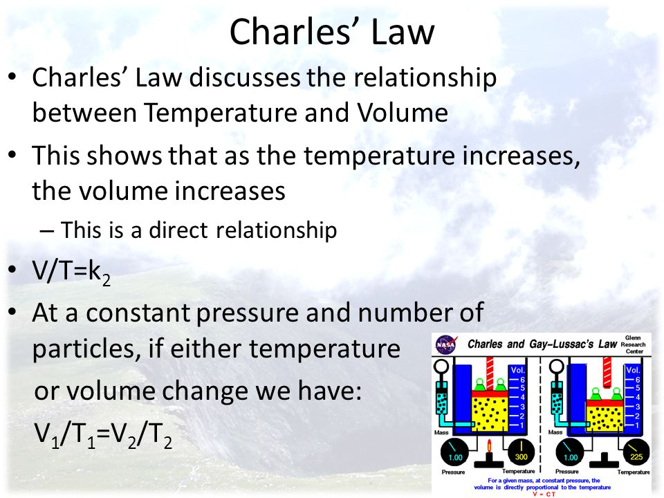Charles' Law Charles' Law discusses the relationship between Temperature and Volume.