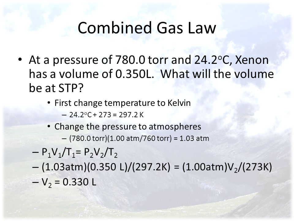 Combined Gas Law At a pressure of 780.0 torr and 24.2oC, Xenon has a volume of 0.350L. What will the volume be at STP