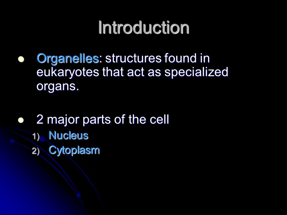Introduction Organelles: structures found in eukaryotes that act as specialized organs. 2 major parts of the cell.