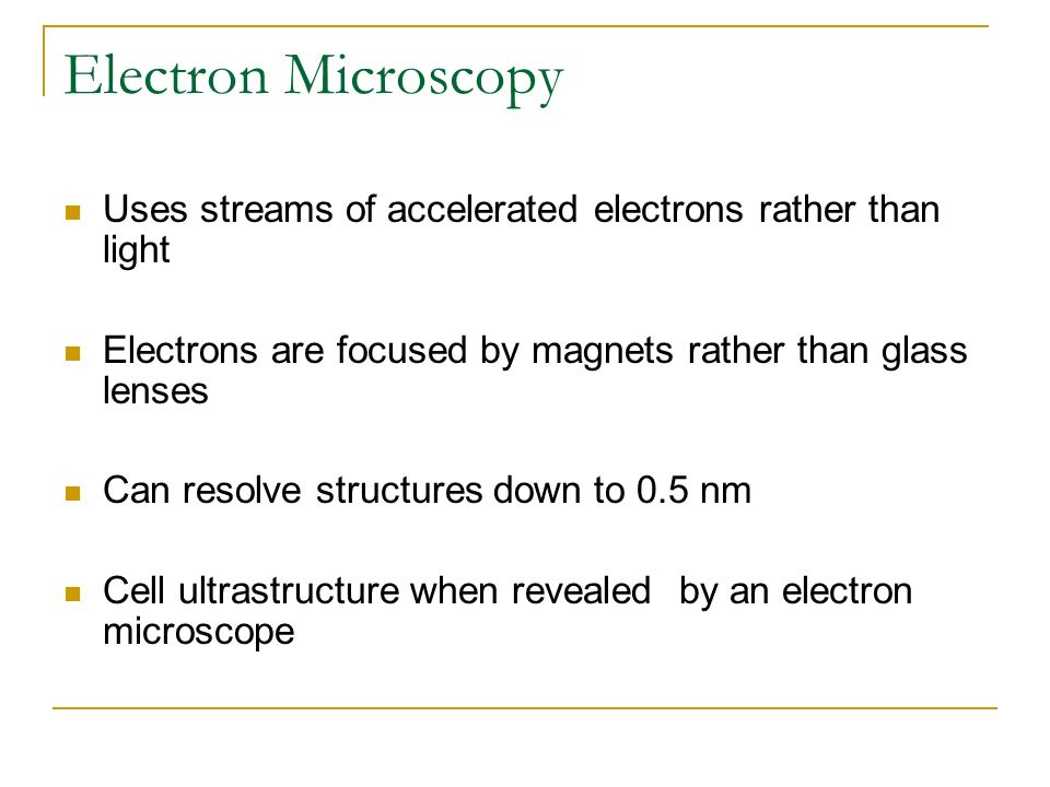 Electron Microscopy Uses streams of accelerated electrons rather than light. Electrons are focused by magnets rather than glass lenses.