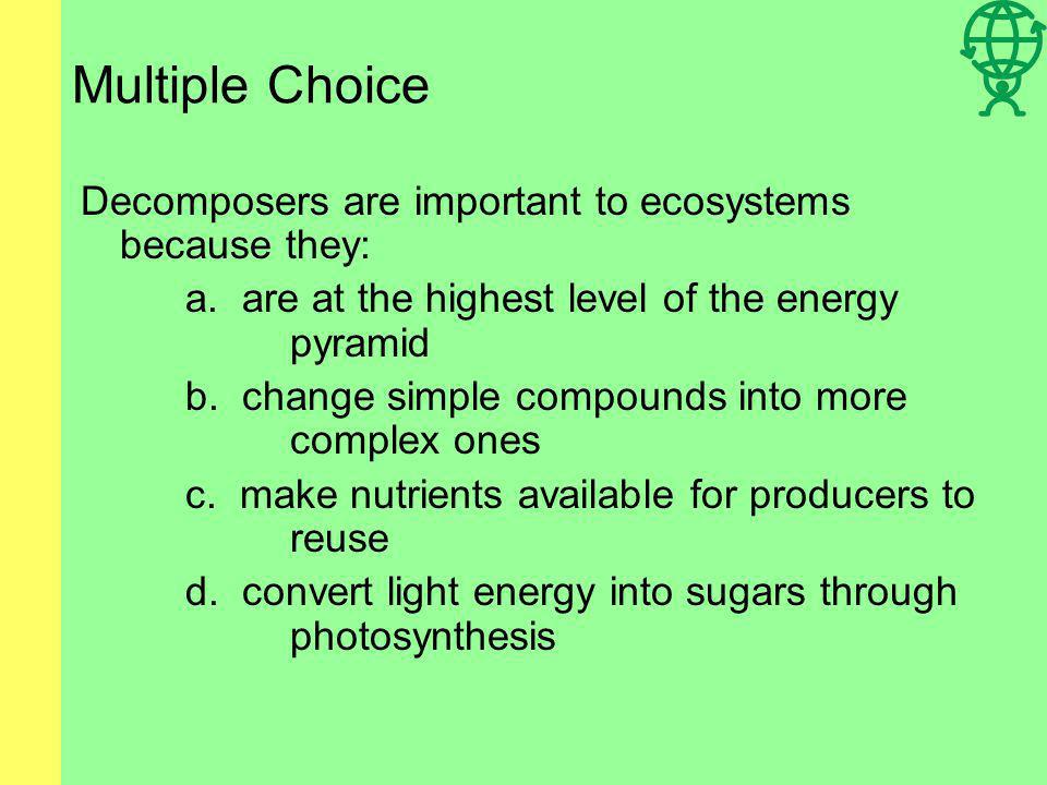 Multiple Choice Decomposers are important to ecosystems because they: