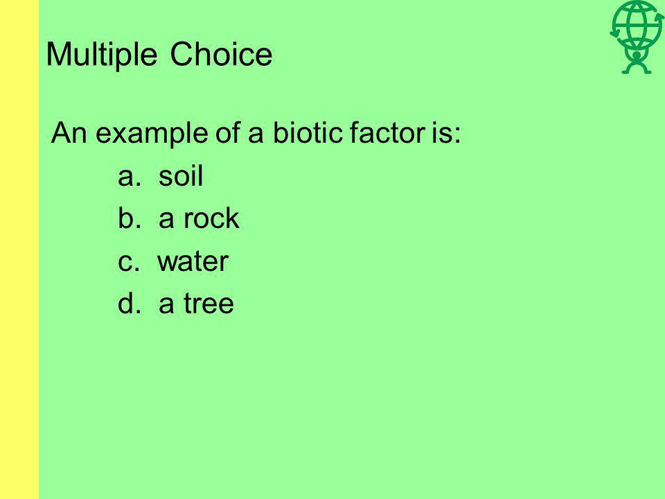 Multiple Choice An example of a biotic factor is: a. soil b. a rock
