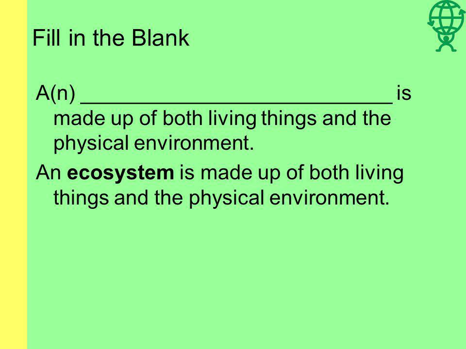 Fill in the Blank A(n) ___________________________ is made up of both living things and the physical environment.