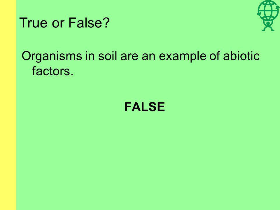 True or False Organisms in soil are an example of abiotic factors.