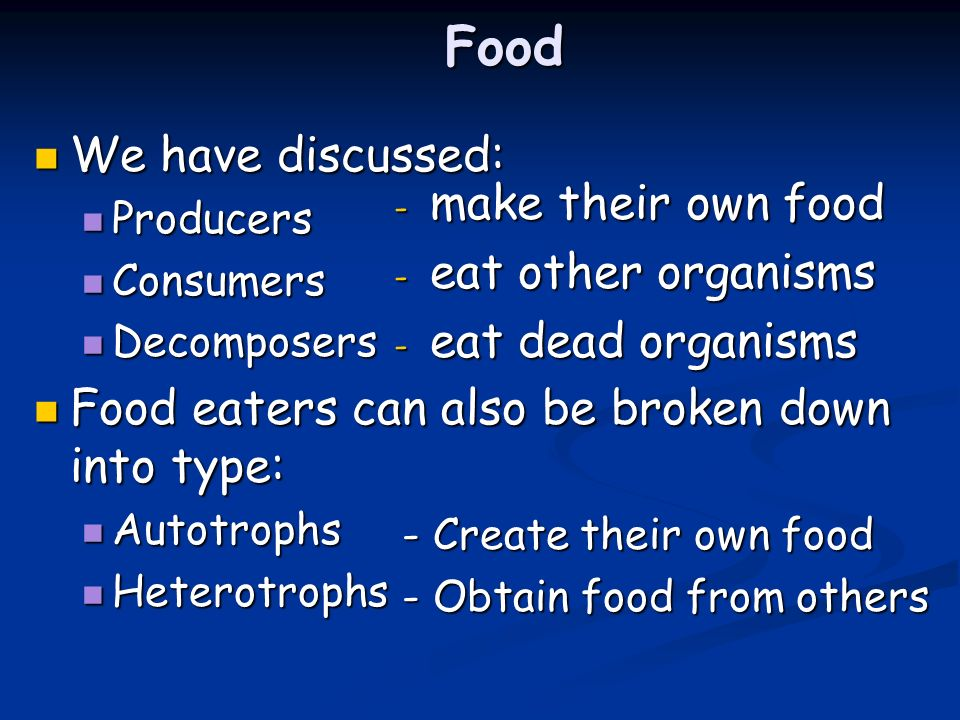 Food We have discussed: make their own food eat other organisms
