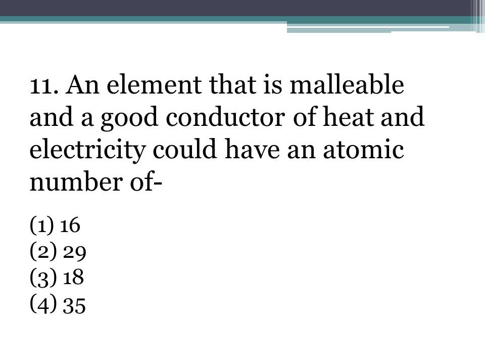11. An element that is malleable and a good conductor of heat and electricity could have an atomic number of-