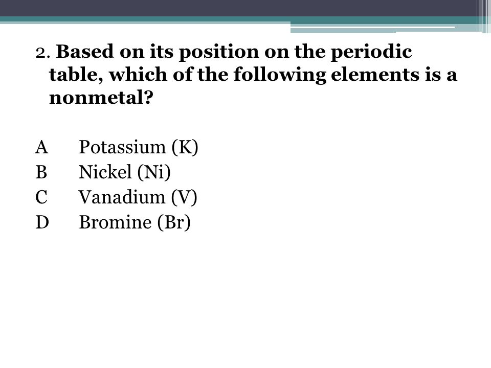 2. Based on its position on the periodic table, which of the following elements is a nonmetal.