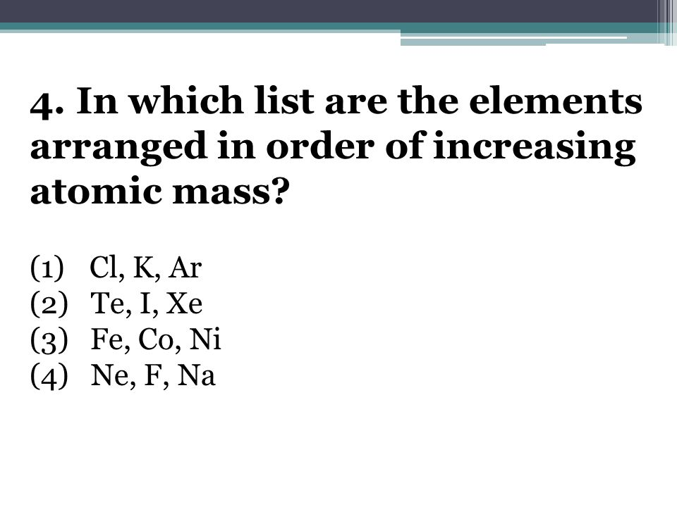 4. In which list are the elements arranged in order of increasing atomic mass