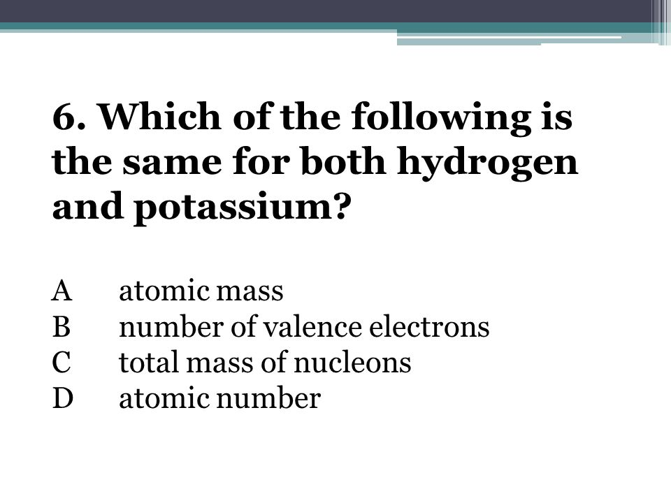 6. Which of the following is the same for both hydrogen and potassium