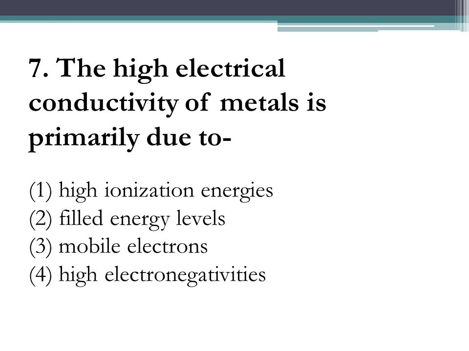7. The high electrical conductivity of metals is primarily due to-