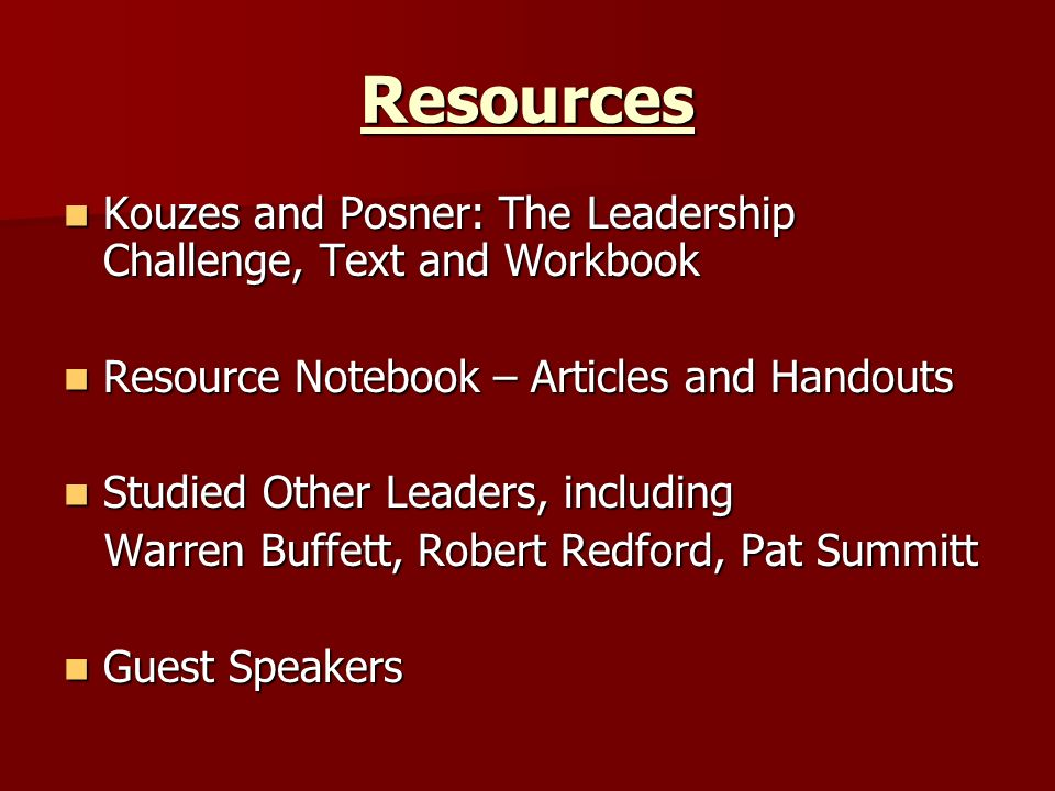 Resources Kouzes and Posner: The Leadership Challenge, Text and Workbook. Resource Notebook – Articles and Handouts.