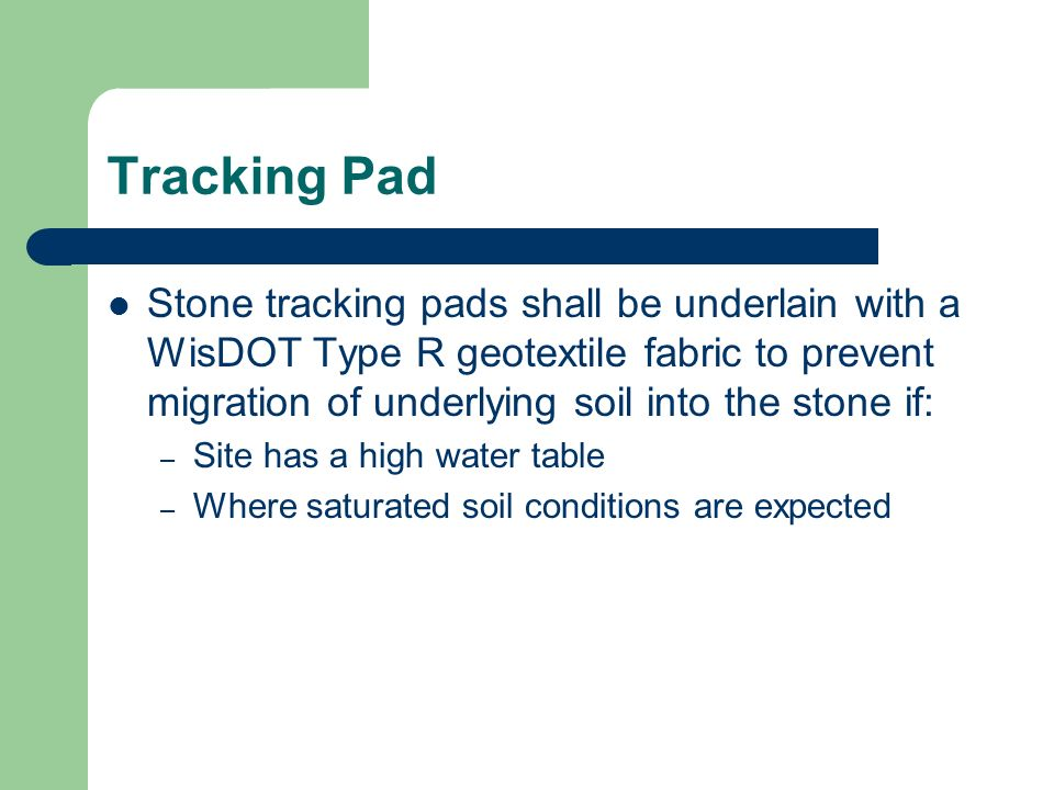 Tracking Pad Stone tracking pads shall be underlain with a WisDOT Type R geotextile fabric to prevent migration of underlying soil into the stone if: