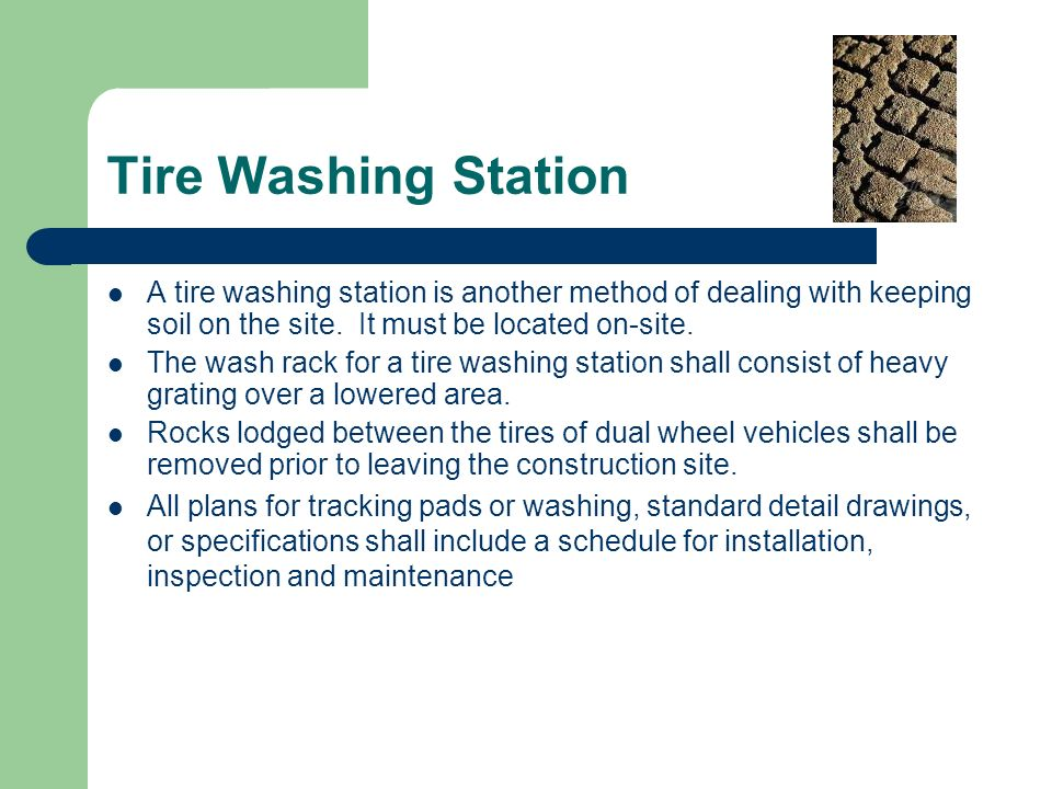 Tire Washing Station A tire washing station is another method of dealing with keeping soil on the site. It must be located on-site.