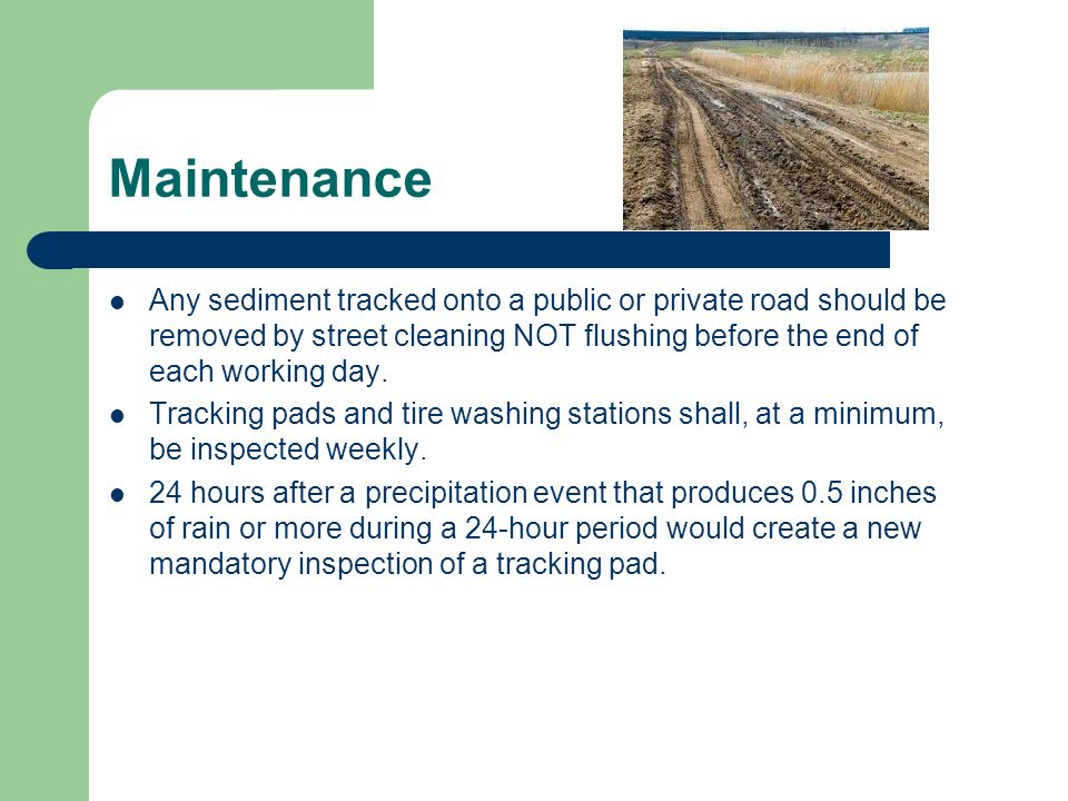 Maintenance Any sediment tracked onto a public or private road should be removed by street cleaning NOT flushing before the end of each working day.