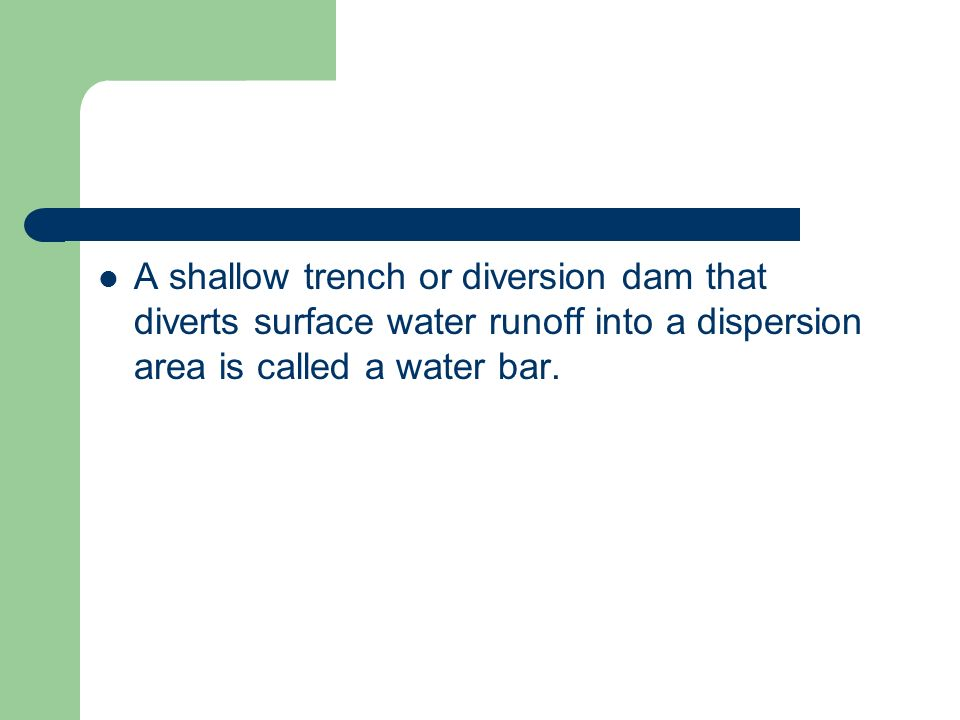 A shallow trench or diversion dam that diverts surface water runoff into a dispersion area is called a water bar.