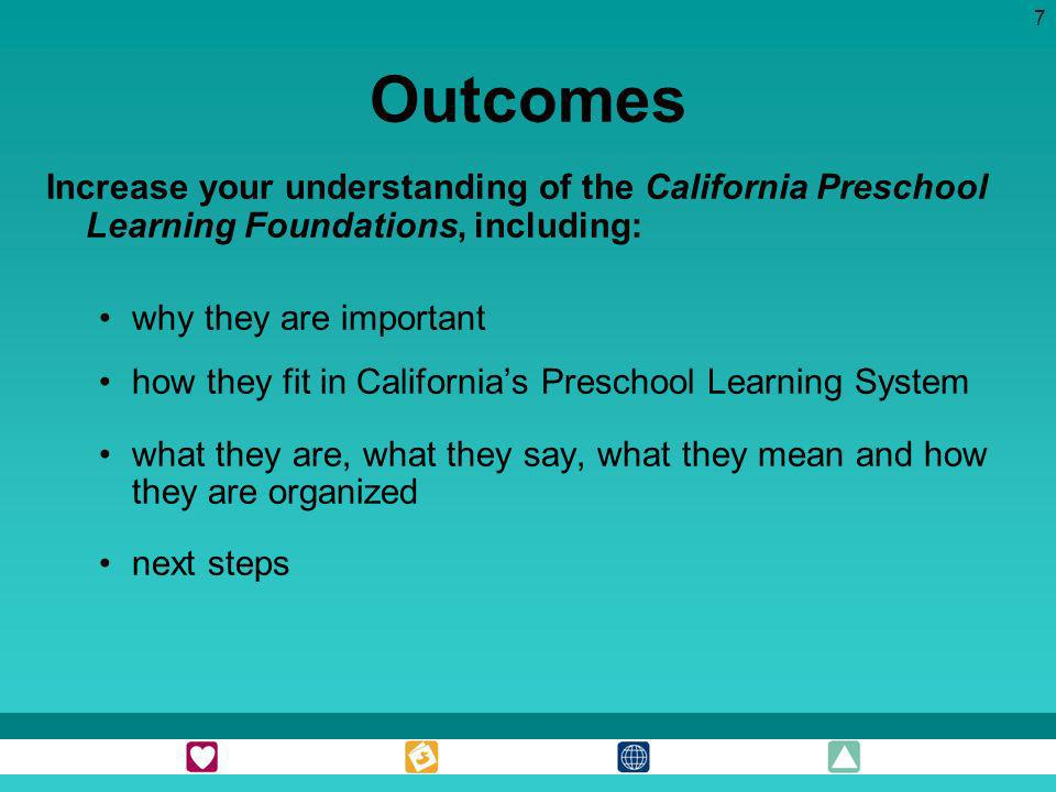 Outcomes Increase your understanding of the California Preschool Learning Foundations, including: why they are important.