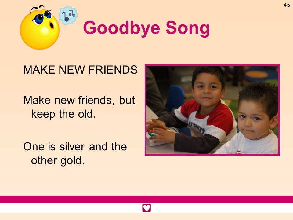 Goodbye Song MAKE NEW FRIENDS Make new friends, but keep the old.