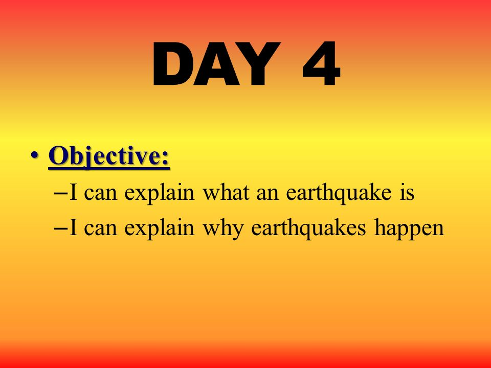 DAY 4 Objective: I can explain what an earthquake is