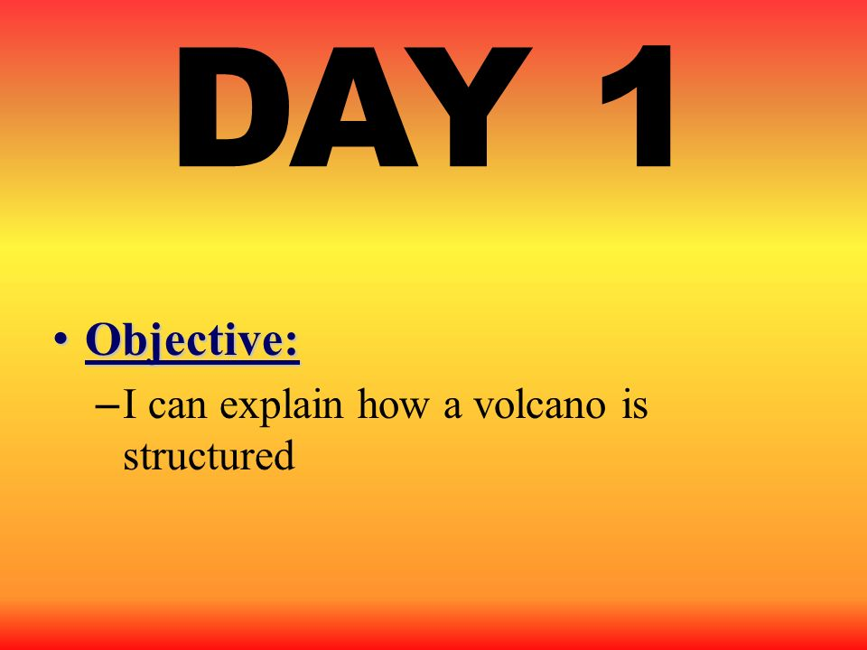 DAY 1 Objective: I can explain how a volcano is structured