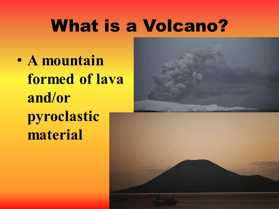 What is a Volcano A mountain formed of lava and/or pyroclastic material