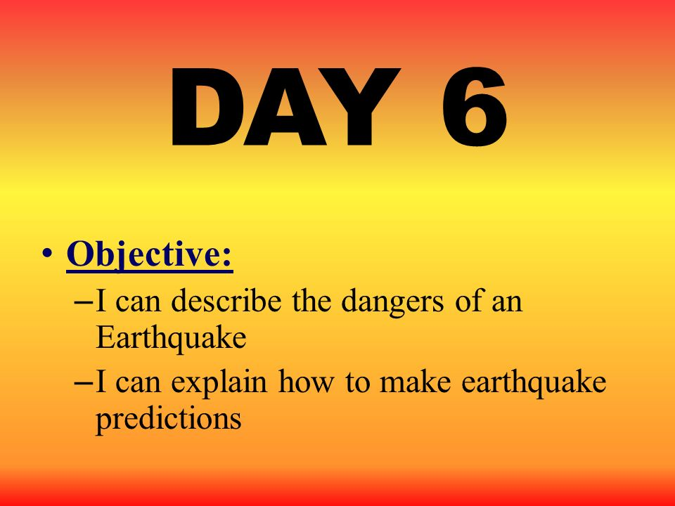 DAY 6 Objective: I can describe the dangers of an Earthquake