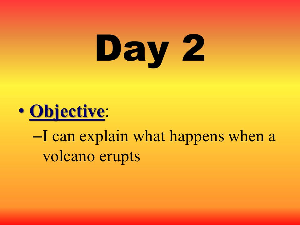 Day 2 Objective: I can explain what happens when a volcano erupts