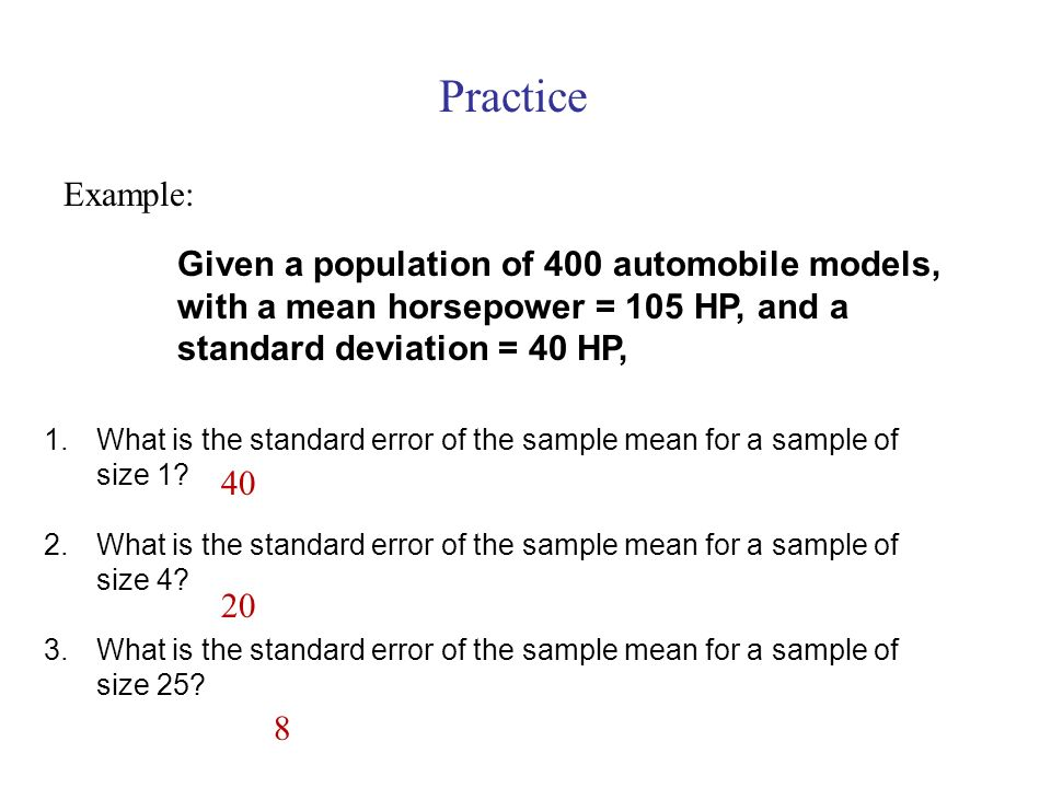 Practice Given a population of 400 automobile models, with a mean horsepower = 105 HP, and a standard deviation = 40 HP,