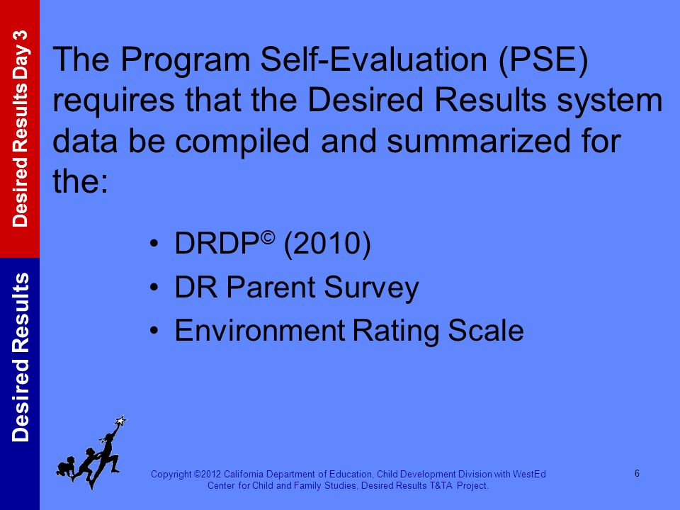 The Program Self-Evaluation (PSE) requires that the Desired Results system data be compiled and summarized for the: