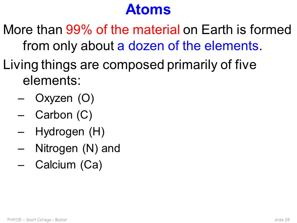 Atoms More than 99% of the material on Earth is formed from only about a dozen of the elements.