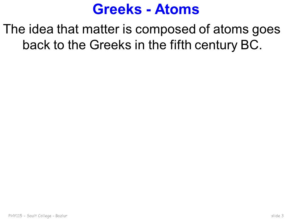 Greeks - Atoms The idea that matter is composed of atoms goes back to the Greeks in the fifth century BC.