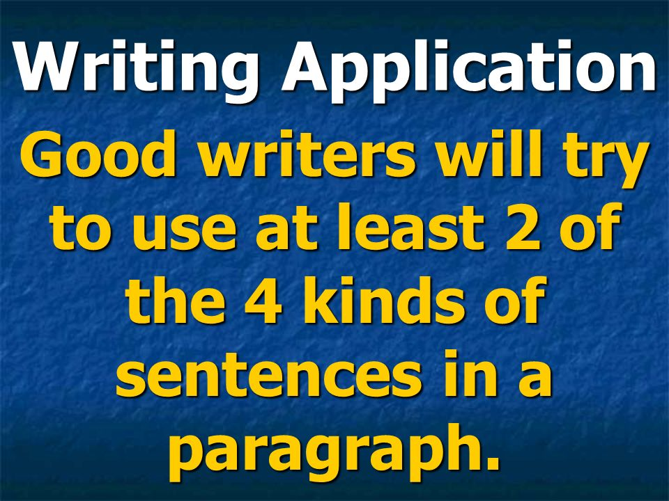 Writing Application Good writers will try to use at least 2 of the 4 kinds of sentences in a paragraph.