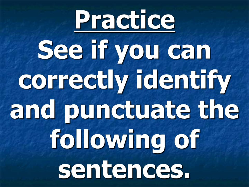Practice See if you can correctly identify and punctuate the following of sentences.