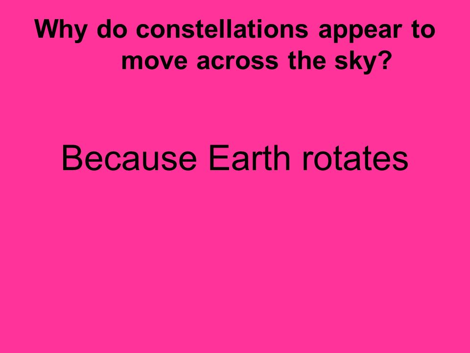 Why do constellations appear to move across the sky