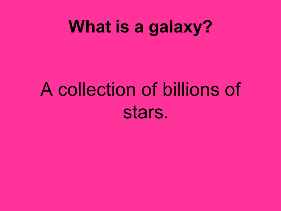 A collection of billions of stars.