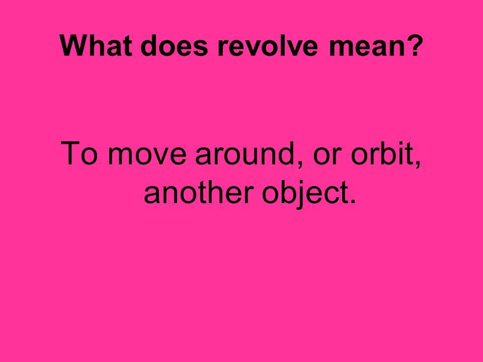 To move around, or orbit, another object.
