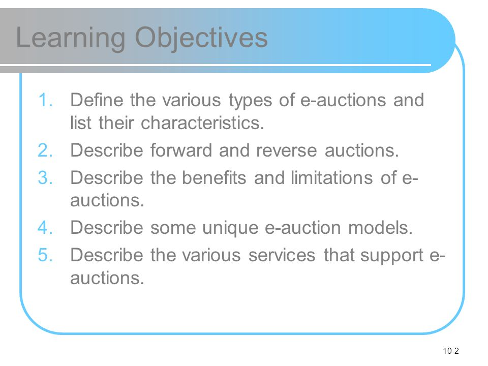 Learning Objectives Define the various types of e-auctions and list their characteristics. Describe forward and reverse auctions.