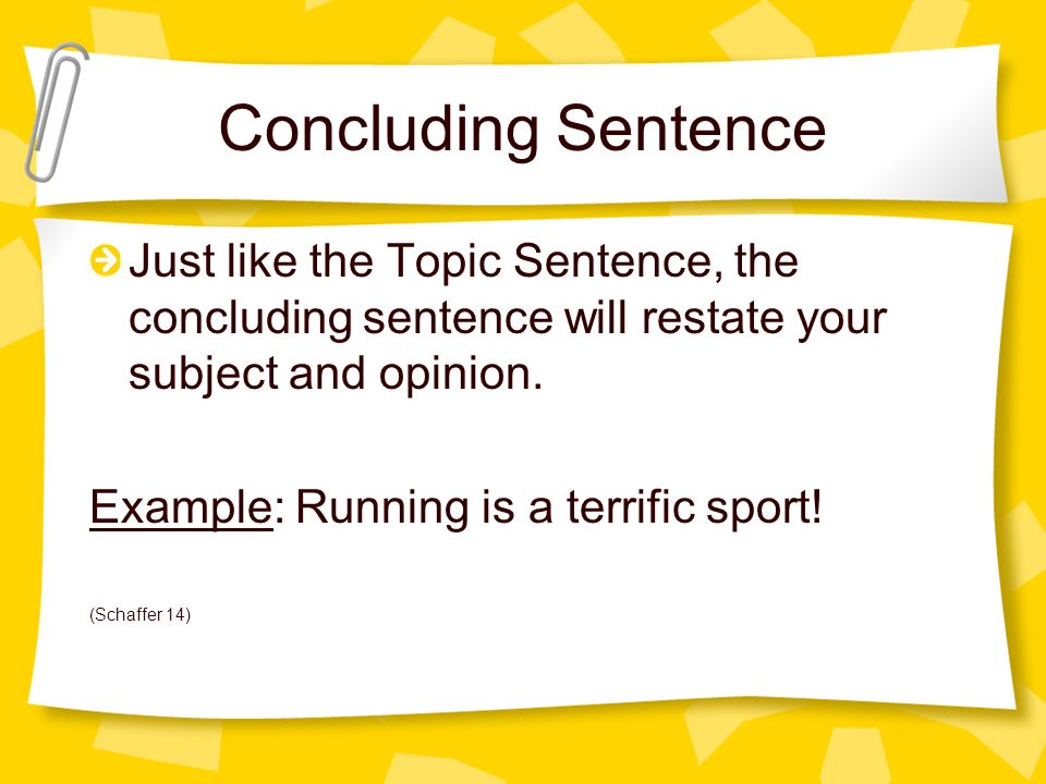 Concluding Sentence Just like the Topic Sentence, the concluding sentence will restate your subject and opinion.
