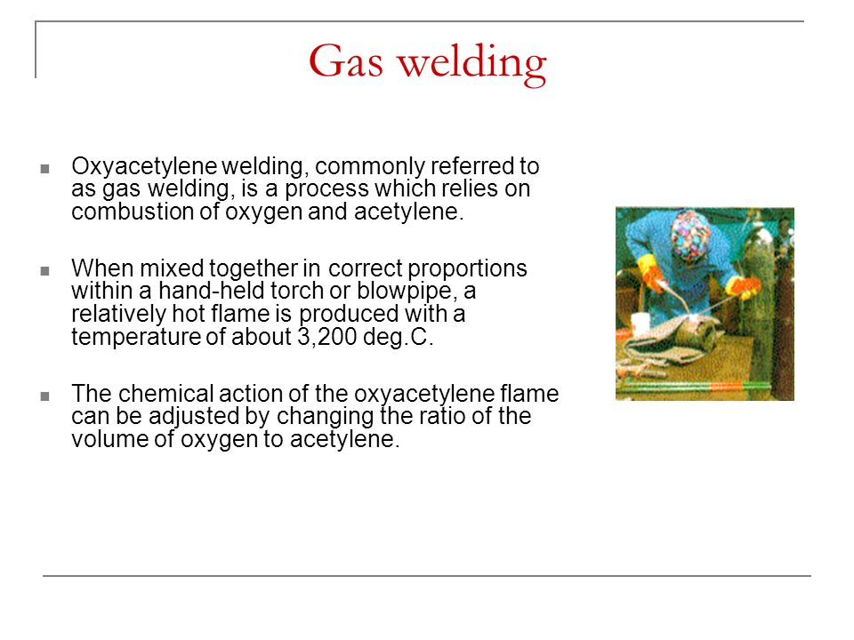 Gas welding Oxyacetylene welding, commonly referred to as gas welding, is a process which relies on combustion of oxygen and acetylene.