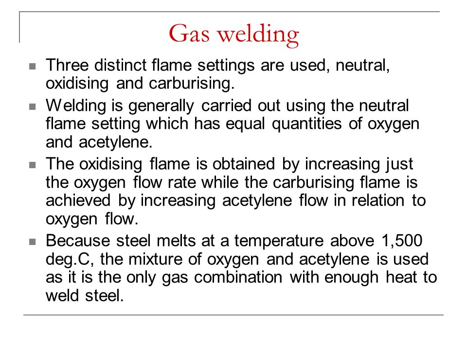 Gas welding Three distinct flame settings are used, neutral, oxidising and carburising.