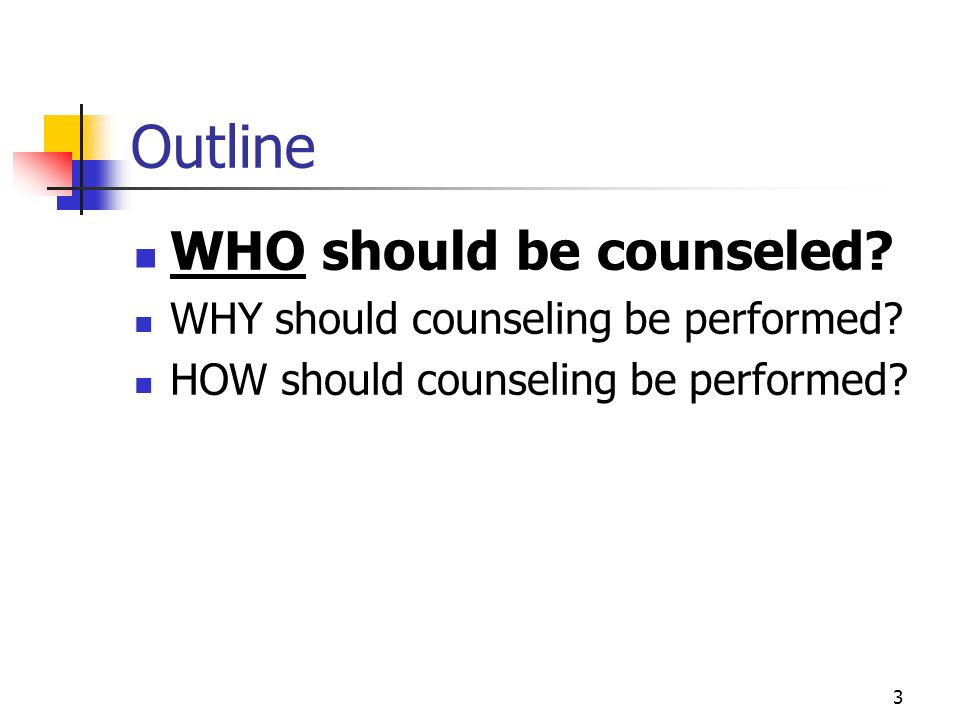 Outline WHO should be counseled WHY should counseling be performed