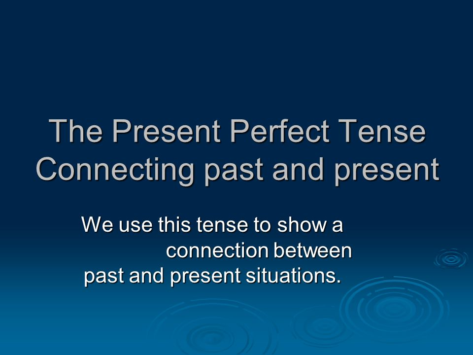 The Present Perfect Tense Connecting past and present