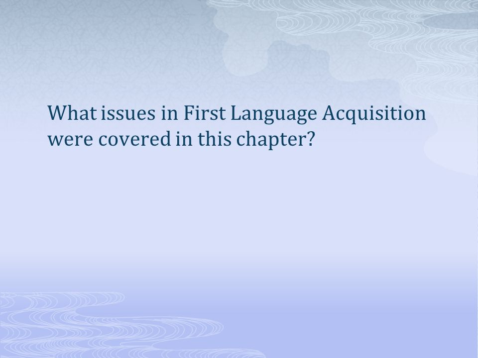What issues in First Language Acquisition were covered in this chapter
